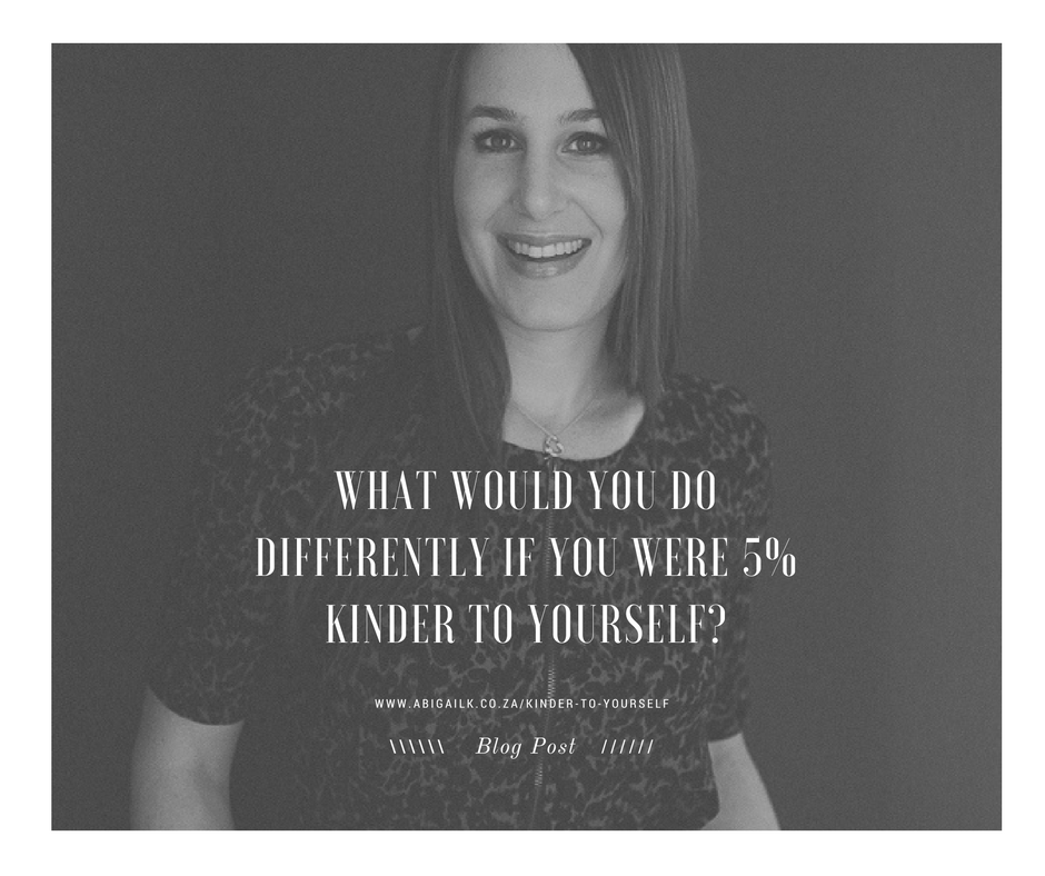 What would you do differently if you were 5% Kinder to yourself