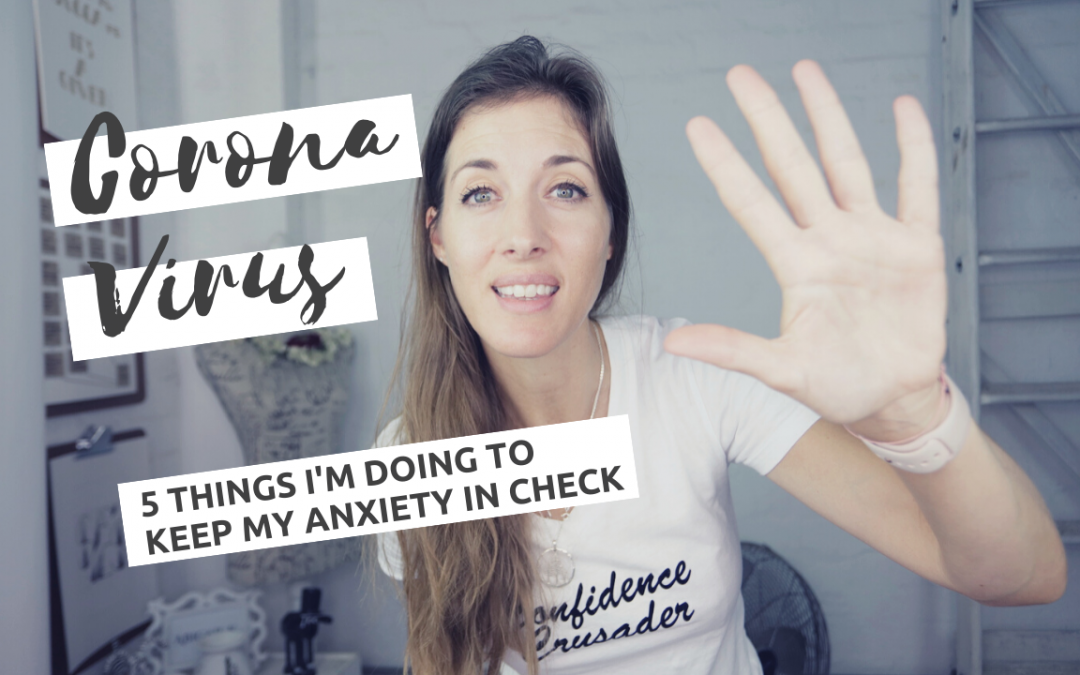 5 Things I'm doing to keep my anxiety about Corona Virus in Check